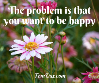 The problem is that you want to be happy