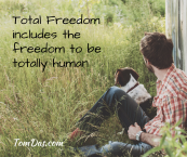 Total Freedom includes the freedom to be totally human